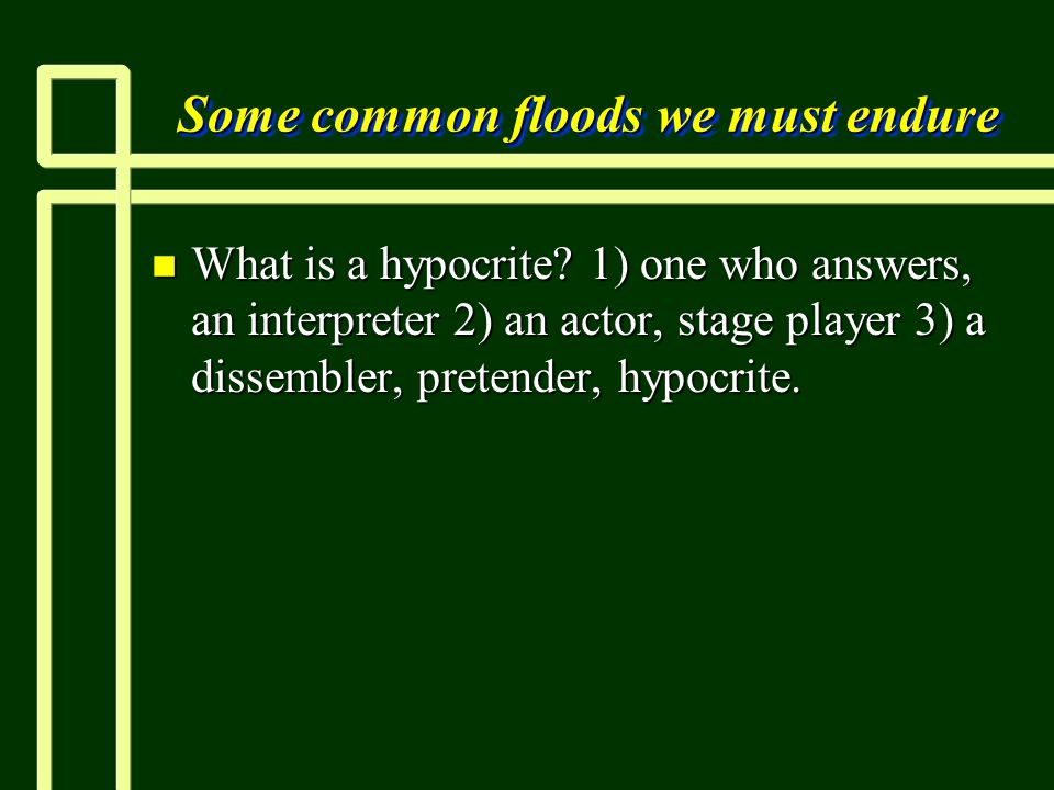 Some common floods we must endure n What is a hypocrite.