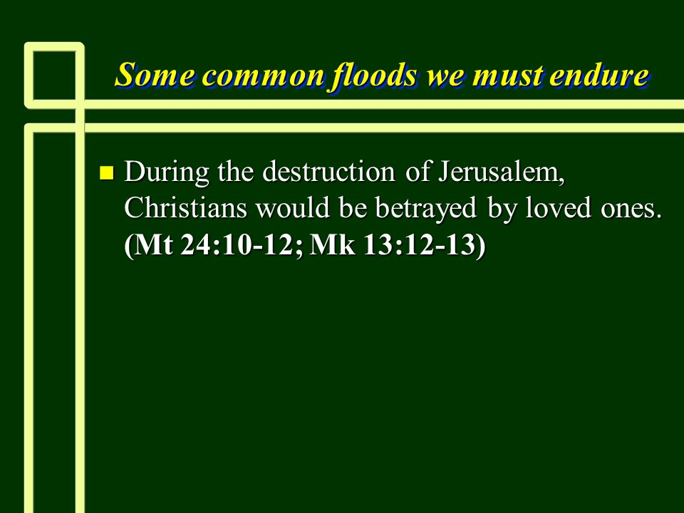 Some common floods we must endure n During the destruction of Jerusalem, Christians would be betrayed by loved ones.