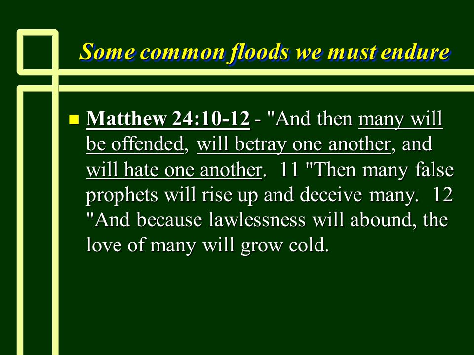 Some common floods we must endure n Matthew 24:10-12 - And then many will be offended, will betray one another, and will hate one another.