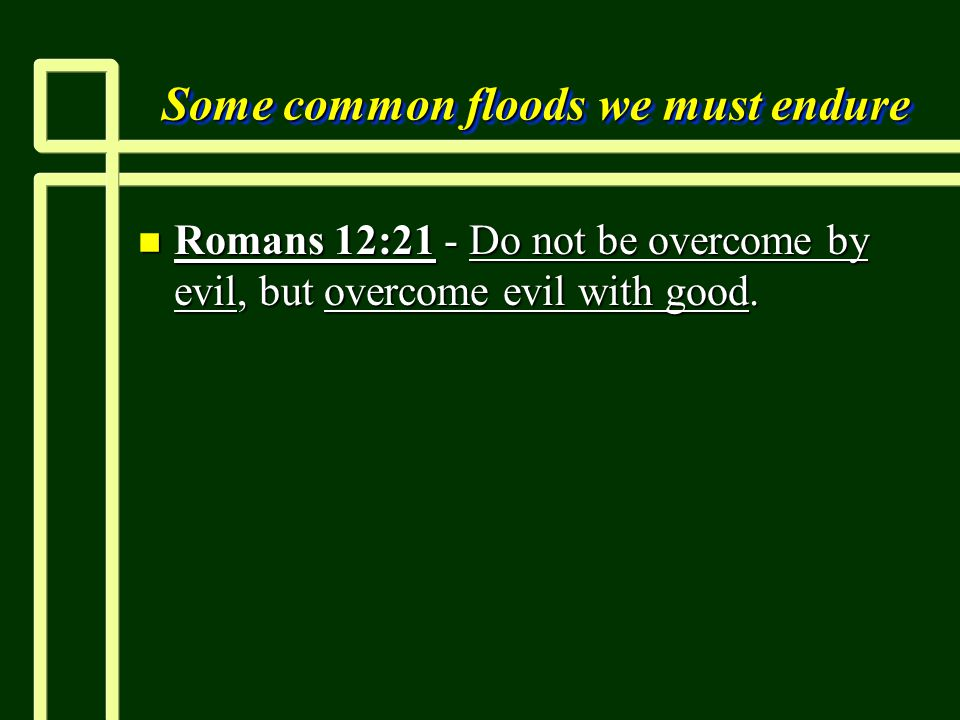 Some common floods we must endure n Romans 12:21 - Do not be overcome by evil, but overcome evil with good.