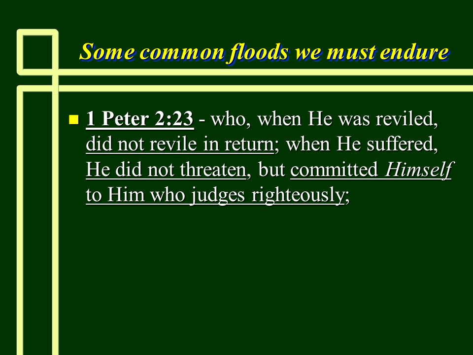 Some common floods we must endure n 1 Peter 2:23 - who, when He was reviled, did not revile in return; when He suffered, He did not threaten, but committed Himself to Him who judges righteously;