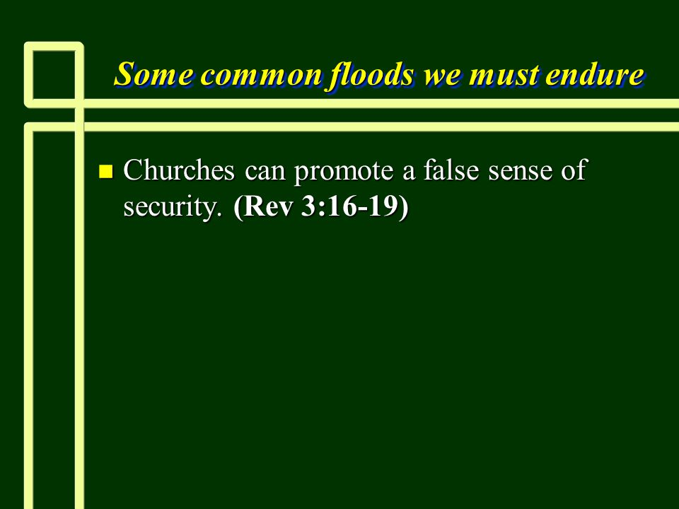 Some common floods we must endure n Churches can promote a false sense of security. (Rev 3:16-19)