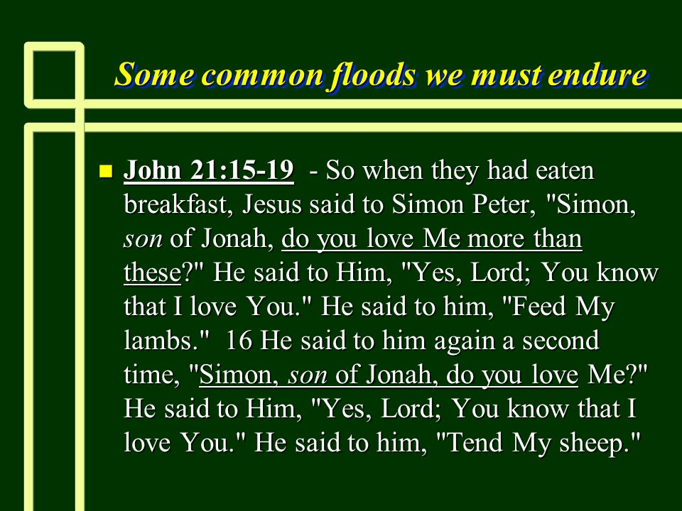 Some common floods we must endure n John 21:15-19 - So when they had eaten breakfast, Jesus said to Simon Peter, Simon, son of Jonah, do you love Me more than these He said to Him, Yes, Lord; You know that I love You. He said to him, Feed My lambs. 16 He said to him again a second time, Simon, son of Jonah, do you love Me He said to Him, Yes, Lord; You know that I love You. He said to him, Tend My sheep.