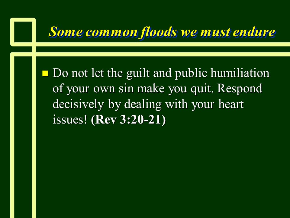 Some common floods we must endure n Do not let the guilt and public humiliation of your own sin make you quit.