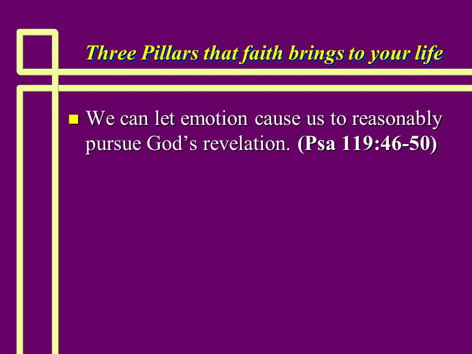 Three Pillars that faith brings to your life n We can let emotion cause us to reasonably pursue God's revelation.