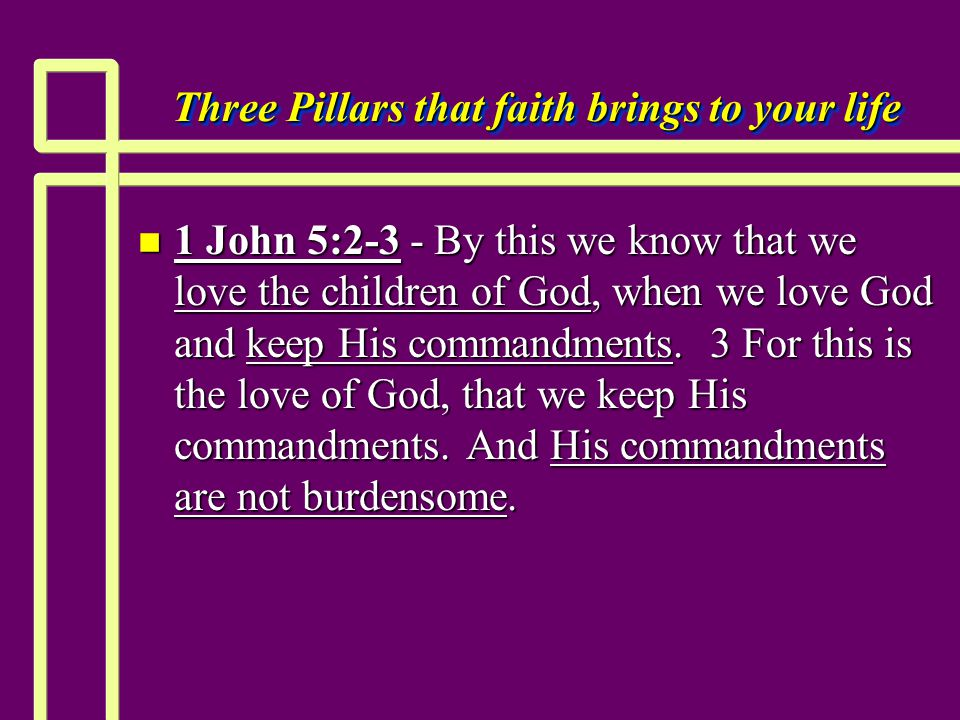 Three Pillars that faith brings to your life n 1 John 5:2-3 - By this we know that we love the children of God, when we love God and keep His commandments.