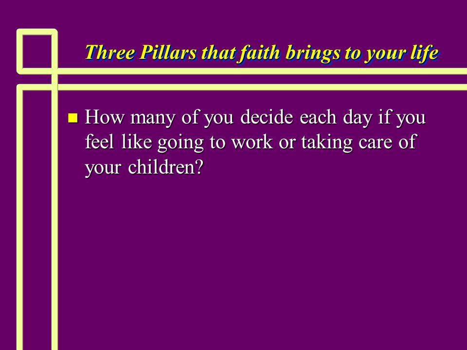 Three Pillars that faith brings to your life n How many of you decide each day if you feel like going to work or taking care of your children