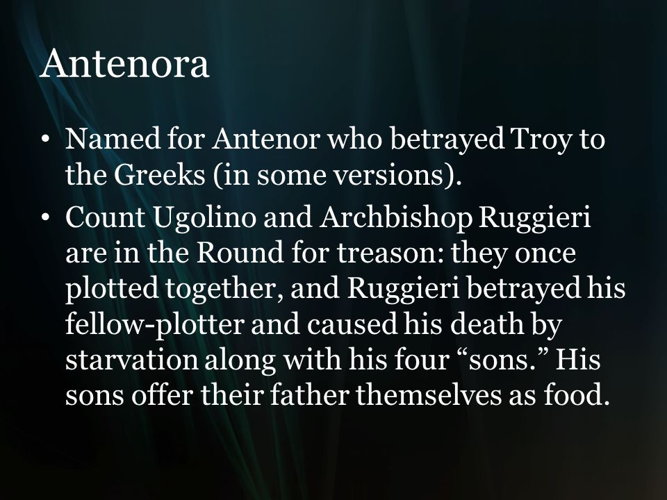 Antenora Named for Antenor who betrayed Troy to the Greeks (in some versions).