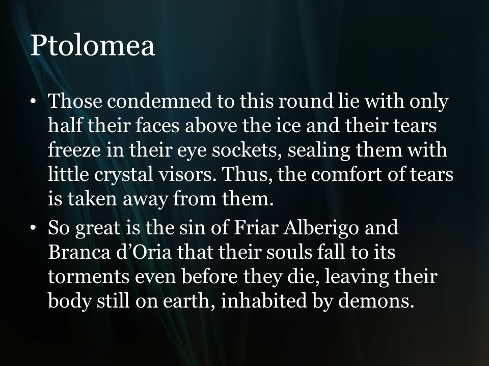 Ptolomea Those condemned to this round lie with only half their faces above the ice and their tears freeze in their eye sockets, sealing them with little crystal visors.