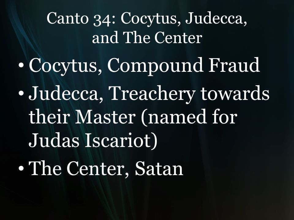 Canto 34: Cocytus, Judecca, and The Center Cocytus, Compound Fraud Judecca, Treachery towards their Master (named for Judas Iscariot) The Center, Satan