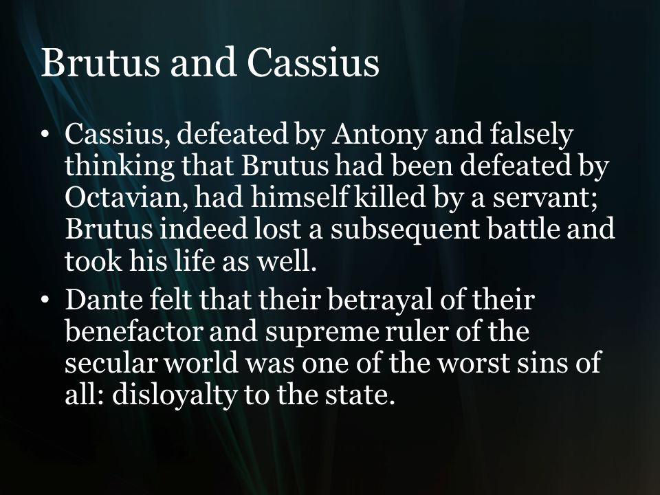 Brutus and Cassius Cassius, defeated by Antony and falsely thinking that Brutus had been defeated by Octavian, had himself killed by a servant; Brutus indeed lost a subsequent battle and took his life as well.