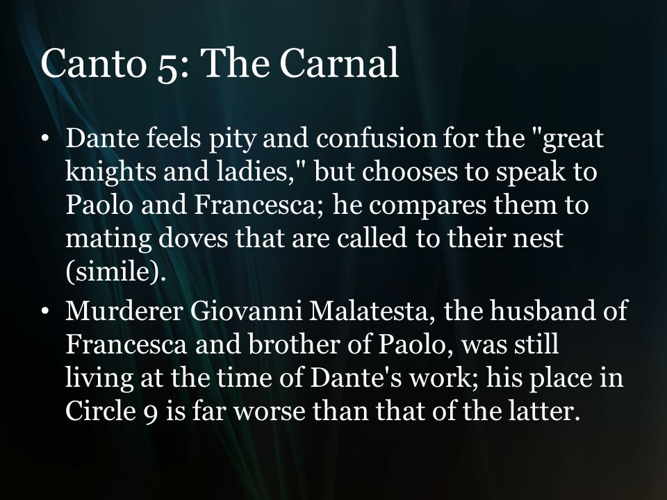 Canto 5: The Carnal Dante feels pity and confusion for the great knights and ladies, but chooses to speak to Paolo and Francesca; he compares them to mating doves that are called to their nest (simile).