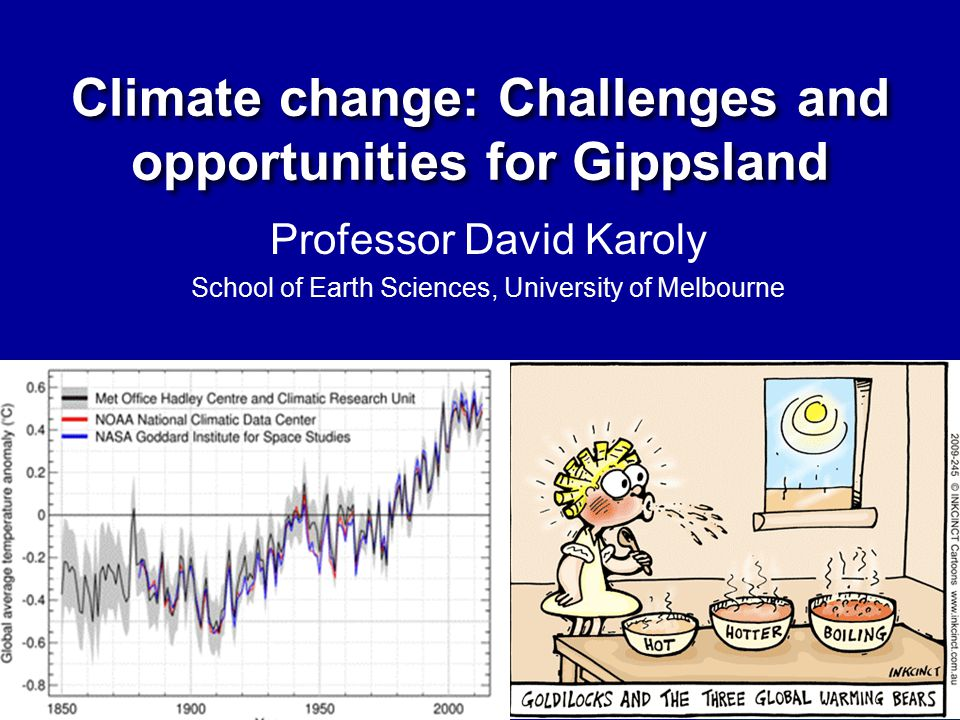 Professor David Karoly School of Earth Sciences, University of Melbourne Climate change: Challenges and opportunities for Gippsland