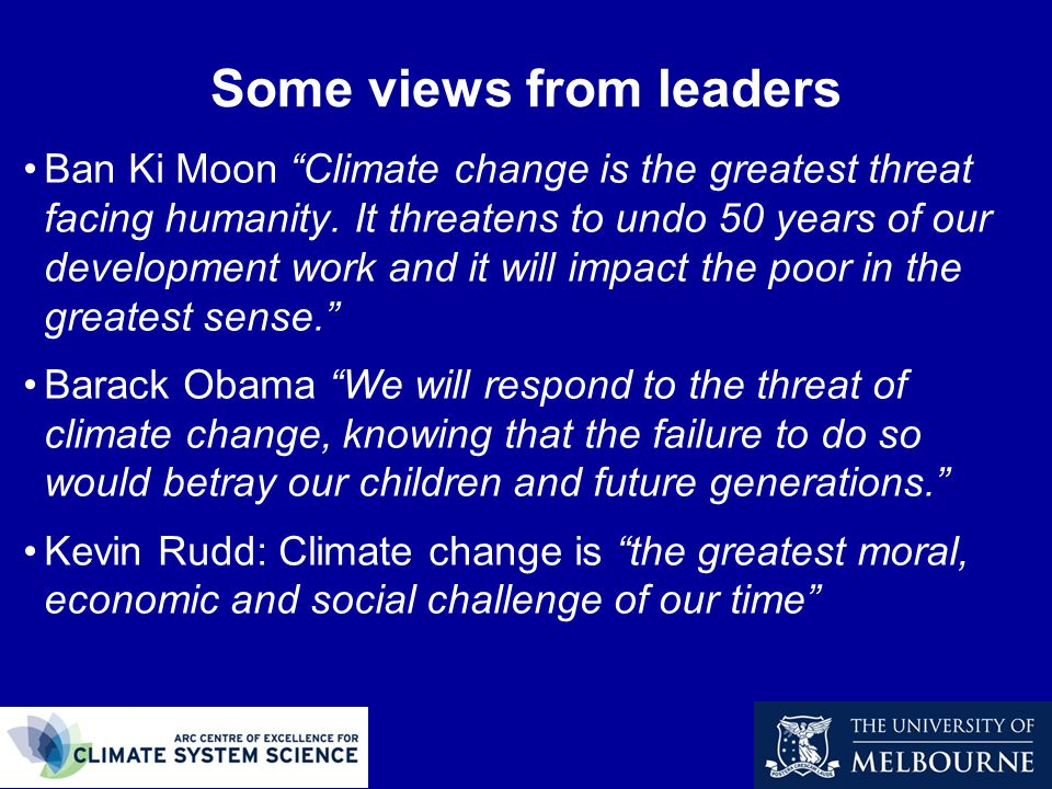 Some views from leaders Ban Ki Moon Climate change is the greatest threat facing humanity.
