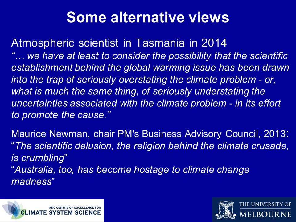Some alternative views Atmospheric scientist in Tasmania in 2014 … we have at least to consider the possibility that the scientific establishment behind the global warming issue has been drawn into the trap of seriously overstating the climate problem - or, what is much the same thing, of seriously understating the uncertainties associated with the climate problem - in its effort to promote the cause. Maurice Newman, chair PM s Business Advisory Council, 2013 : The scientific delusion, the religion behind the climate crusade, is crumbling Australia, too, has become hostage to climate change madness