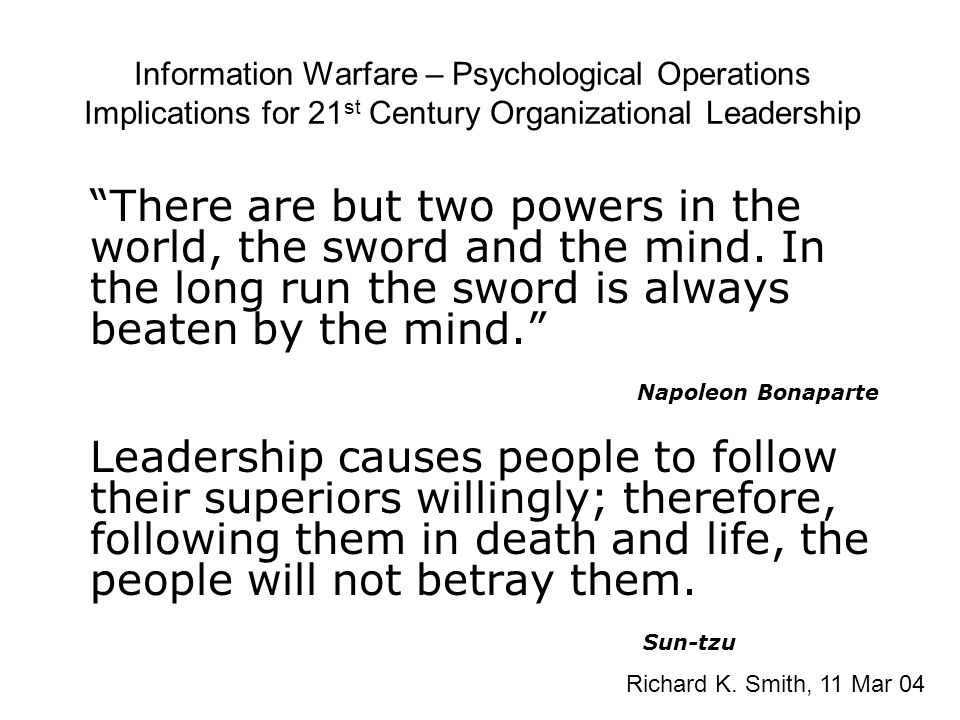 "Information Warfare – Psychological Operations Implications for 21 st Century Organizational Leadership ""There are but two powers in the world, the sw"