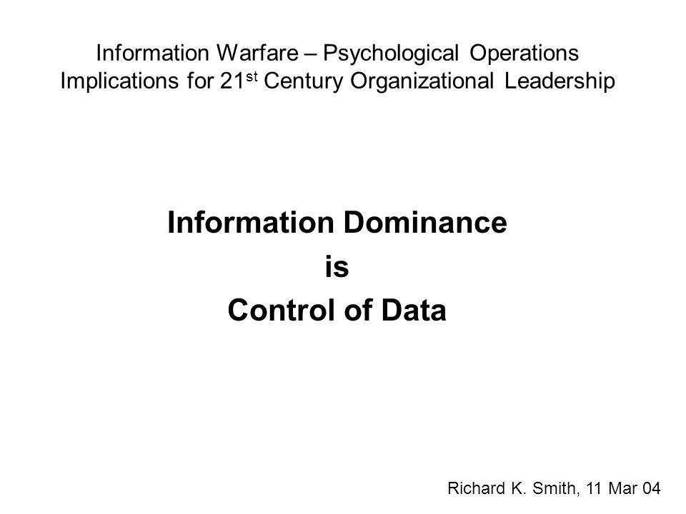 Information Warfare – Psychological Operations Implications for 21 st Century Organizational Leadership Information Dominance is Control of Data Richa