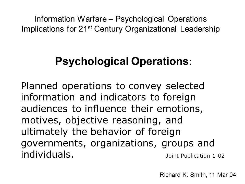Information Warfare – Psychological Operations Implications for 21 st Century Organizational Leadership Psychological Operations : Planned operations