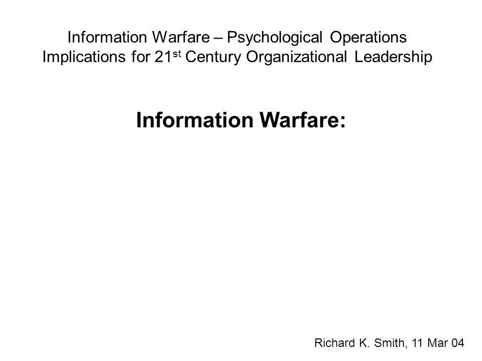 Information Warfare – Psychological Operations Implications for 21 st Century Organizational Leadership Information Warfare is about control of information. Winn Schwartau (1994) Information Warfare Richard K.