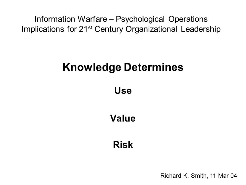 Information Warfare – Psychological Operations Implications for 21 st Century Organizational Leadership Knowledge Determines Use Value Risk Richard K.