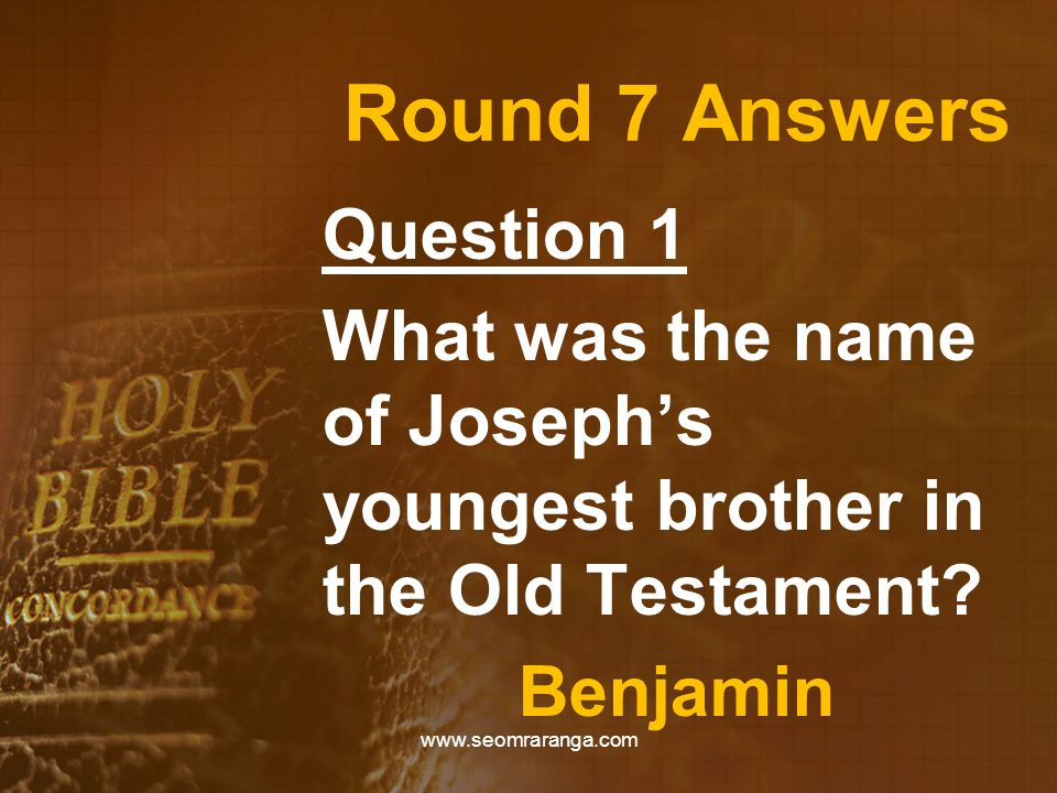 Round 7 Answers Question 1 What was the name of Joseph's youngest brother in the Old Testament? Benjamin www.seomraranga.com