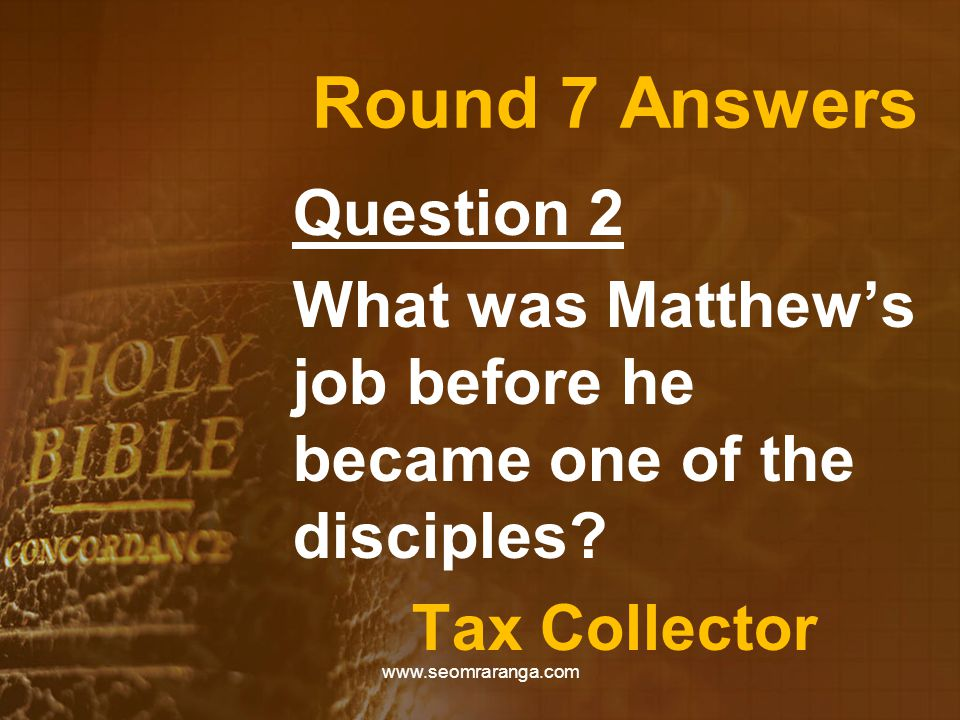 Round 7 Answers Question 2 What was Matthew's job before he became one of the disciples? Tax Collector www.seomraranga.com