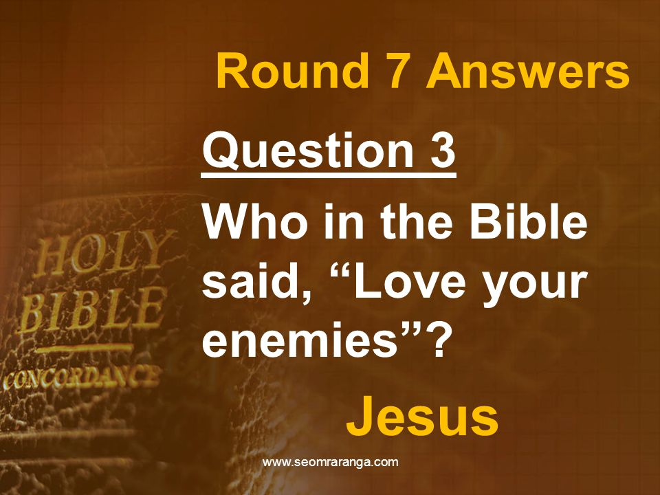 Round 7 Answers Question 3 Who in the Bible said, Love your enemies Jesus www.seomraranga.com