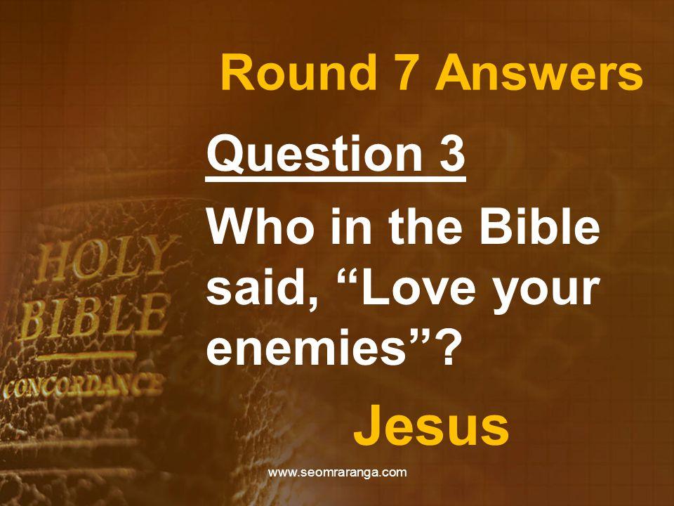 "Round 7 Answers Question 3 Who in the Bible said, ""Love your enemies""? Jesus www.seomraranga.com"