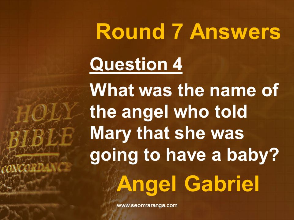 Round 7 Answers Question 4 What was the name of the angel who told Mary that she was going to have a baby? Angel Gabriel www.seomraranga.com