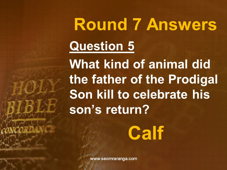 Round 7 Answers Question 5 What kind of animal did the father of the Prodigal Son kill to celebrate his son's return? Calf www.seomraranga.com