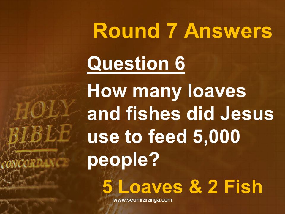 Round 7 Answers Question 6 How many loaves and fishes did Jesus use to feed 5,000 people? 5 Loaves & 2 Fish www.seomraranga.com