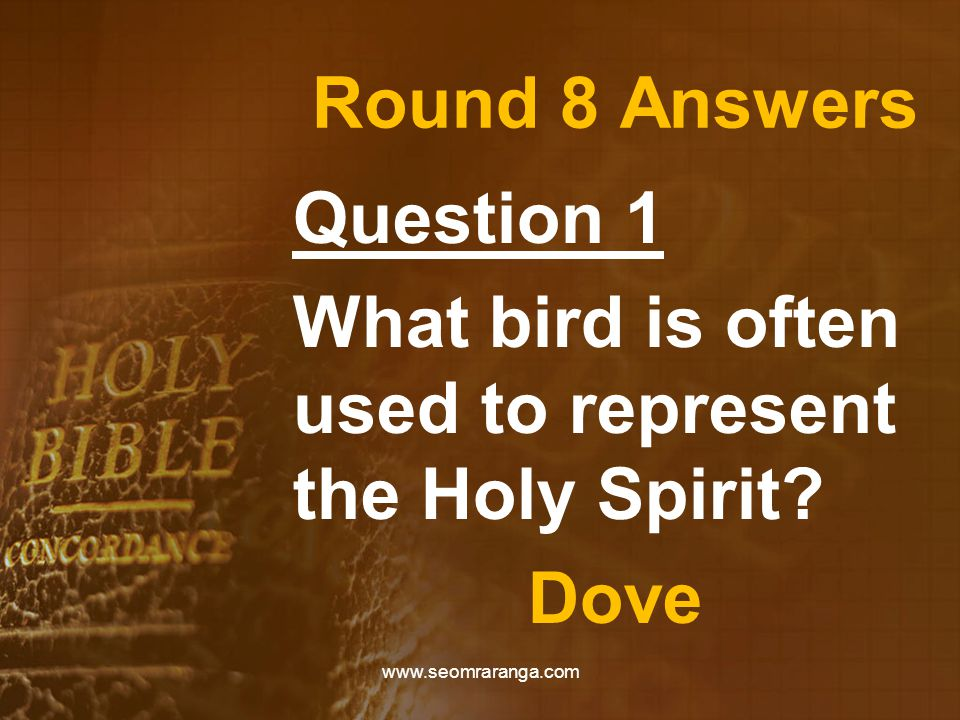 Round 8 Answers Question 1 What bird is often used to represent the Holy Spirit.