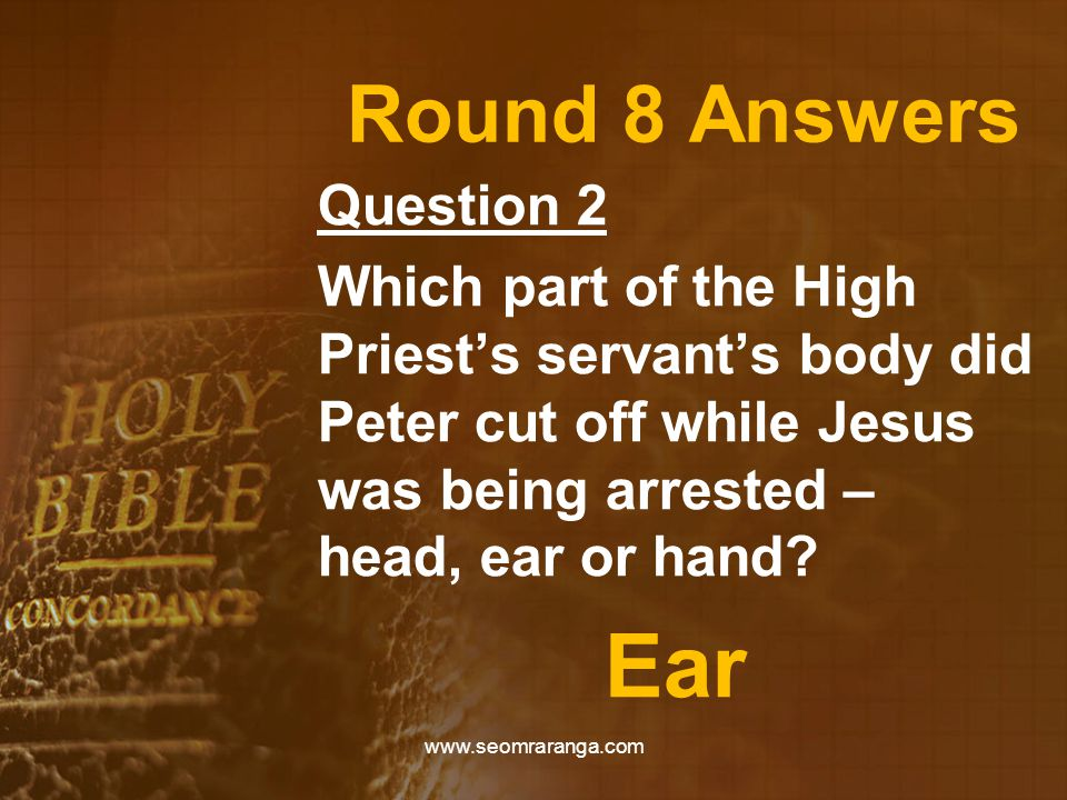 Round 8 Answers Question 2 Which part of the High Priest's servant's body did Peter cut off while Jesus was being arrested – head, ear or hand.