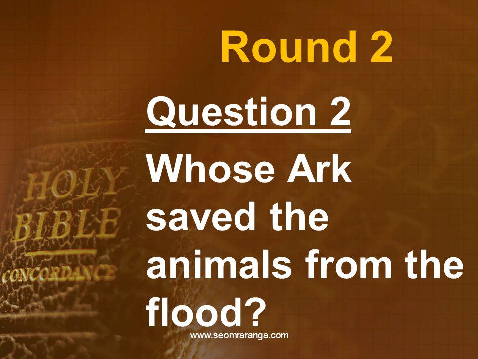 Round 2 Question 2 Whose Ark saved the animals from the flood? www.seomraranga.com