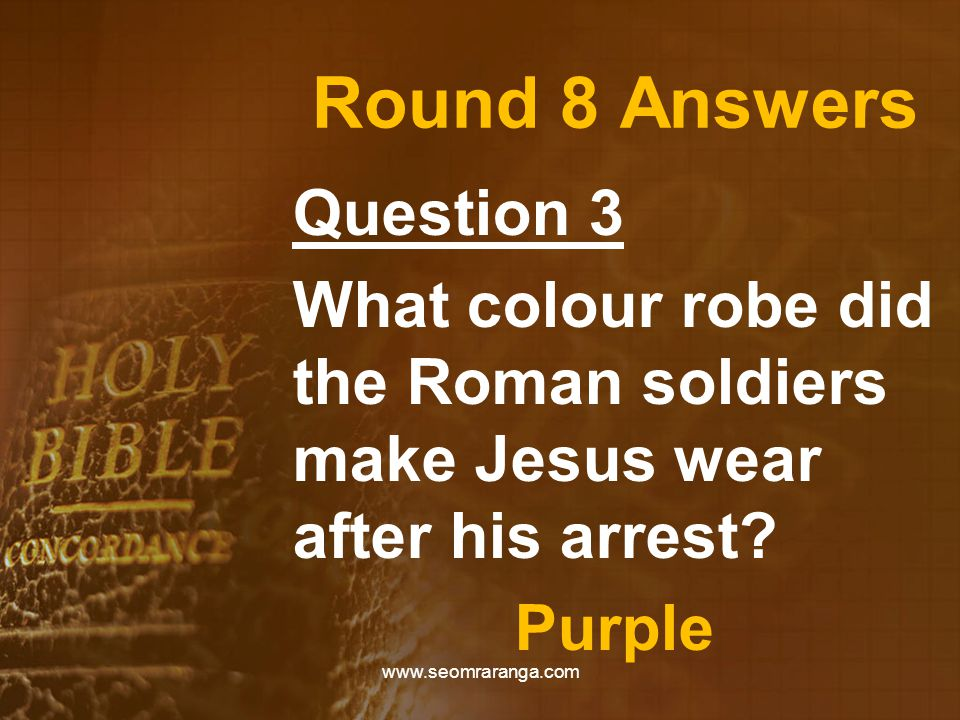 Round 8 Answers Question 3 What colour robe did the Roman soldiers make Jesus wear after his arrest? Purple www.seomraranga.com