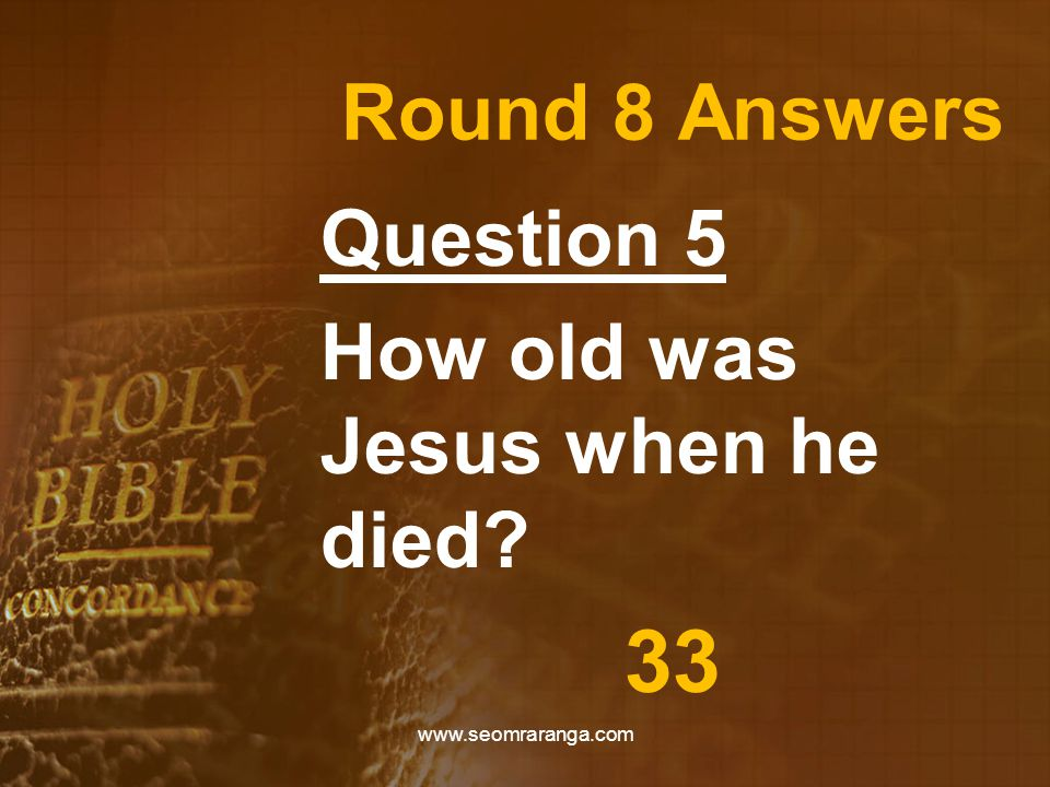Round 8 Answers Question 5 How old was Jesus when he died? 33 www.seomraranga.com