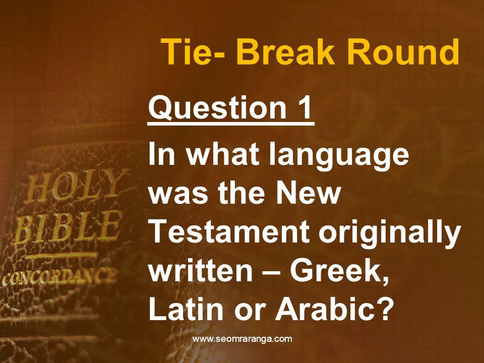Tie- Break Round Question 1 In what language was the New Testament originally written – Greek, Latin or Arabic.