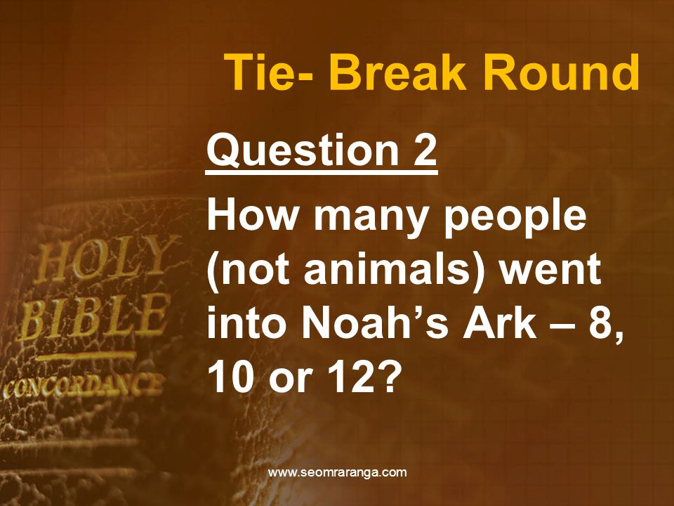 Tie- Break Round Question 2 How many people (not animals) went into Noah's Ark – 8, 10 or 12.