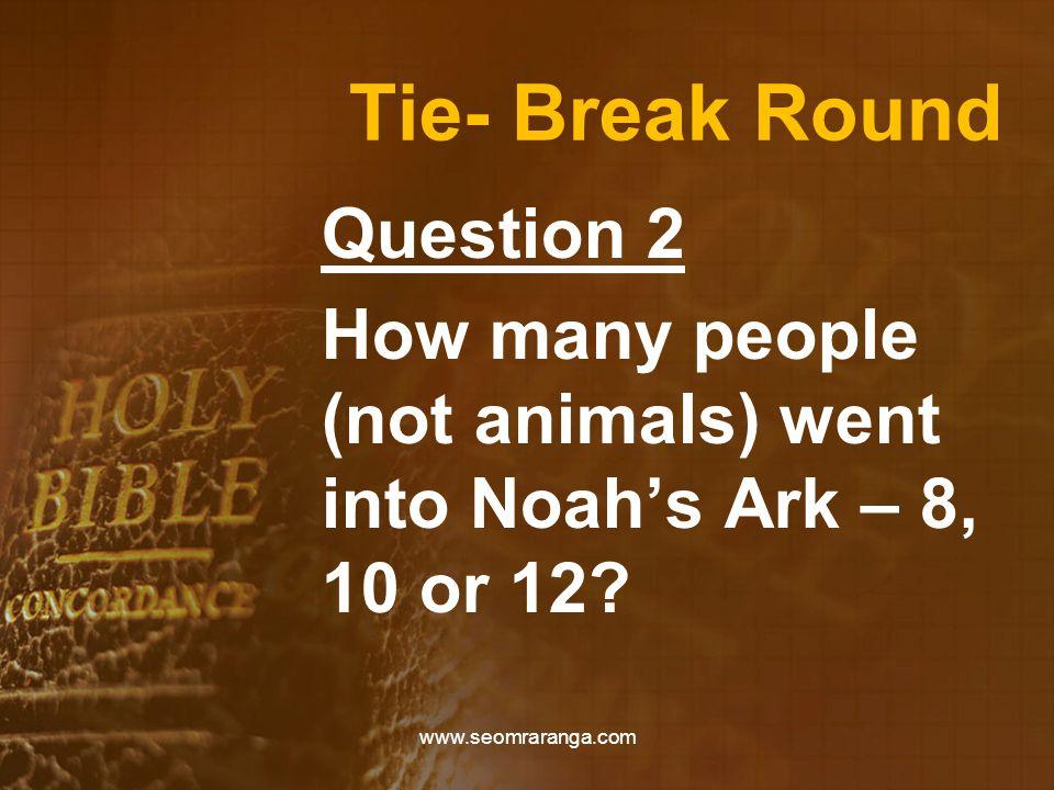 Tie- Break Round Question 2 How many people (not animals) went into Noah's Ark – 8, 10 or 12? www.seomraranga.com