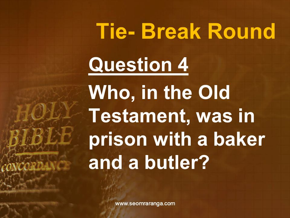 Tie- Break Round Question 4 Who, in the Old Testament, was in prison with a baker and a butler? www.seomraranga.com