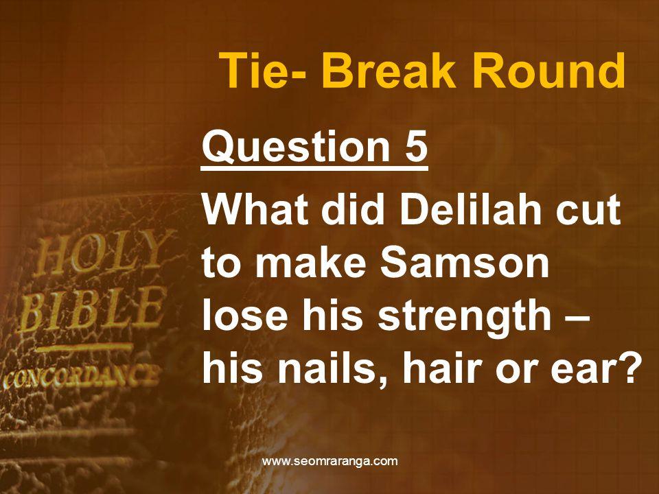 Tie- Break Round Question 5 What did Delilah cut to make Samson lose his strength – his nails, hair or ear? www.seomraranga.com
