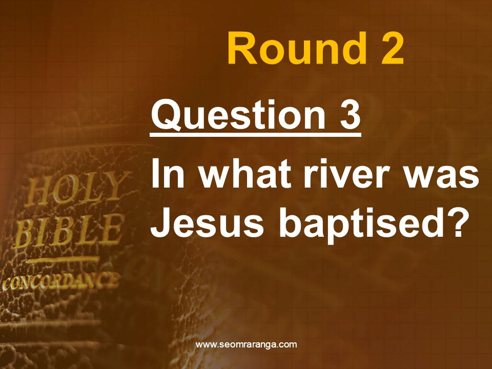 Round 2 Question 3 In what river was Jesus baptised www.seomraranga.com