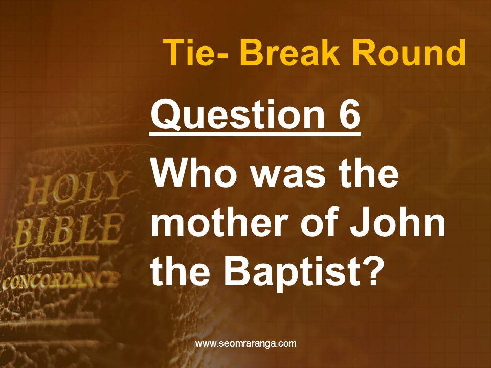 Tie- Break Round Question 6 Who was the mother of John the Baptist? www.seomraranga.com