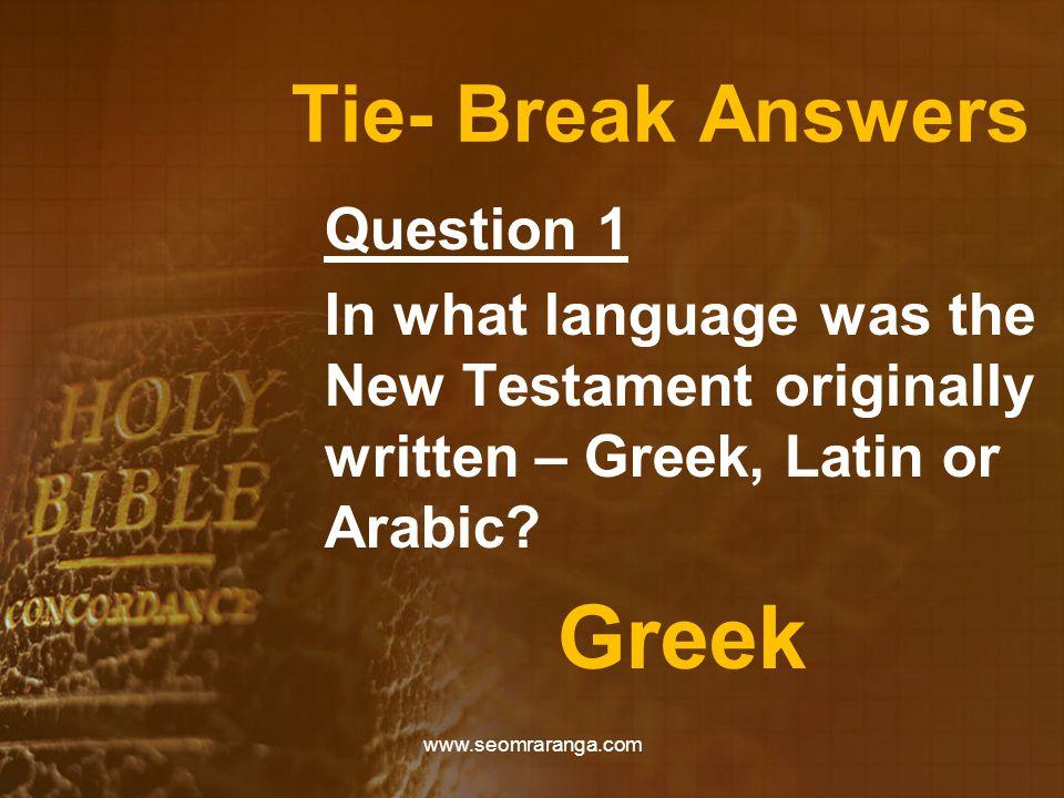 Tie- Break Answers Question 1 In what language was the New Testament originally written – Greek, Latin or Arabic? Greek www.seomraranga.com