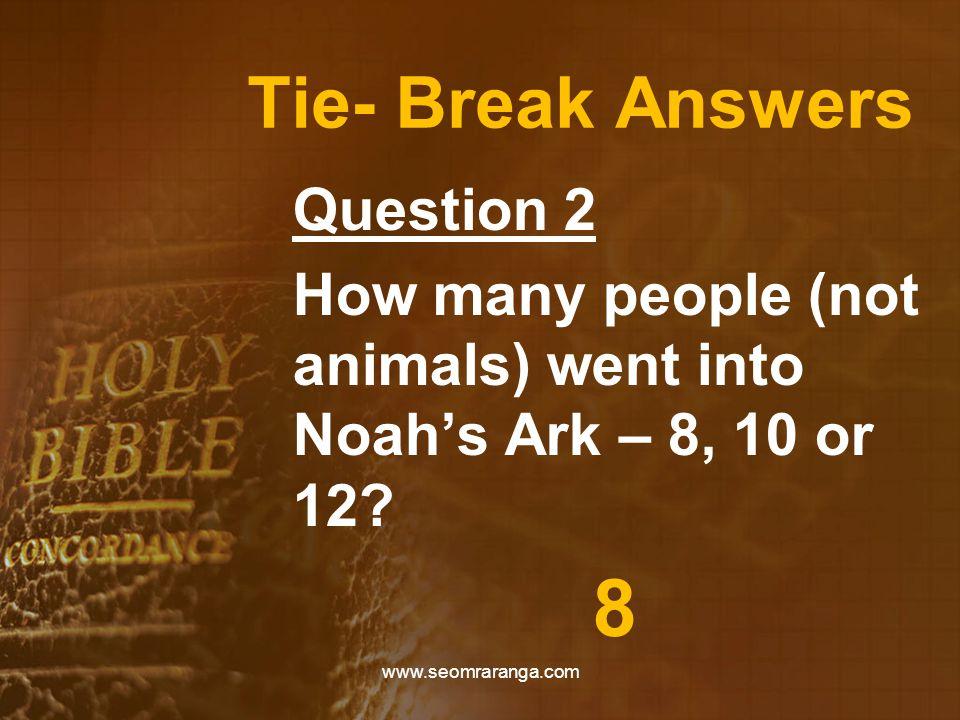 Tie- Break Answers Question 2 How many people (not animals) went into Noah's Ark – 8, 10 or 12? 8 www.seomraranga.com