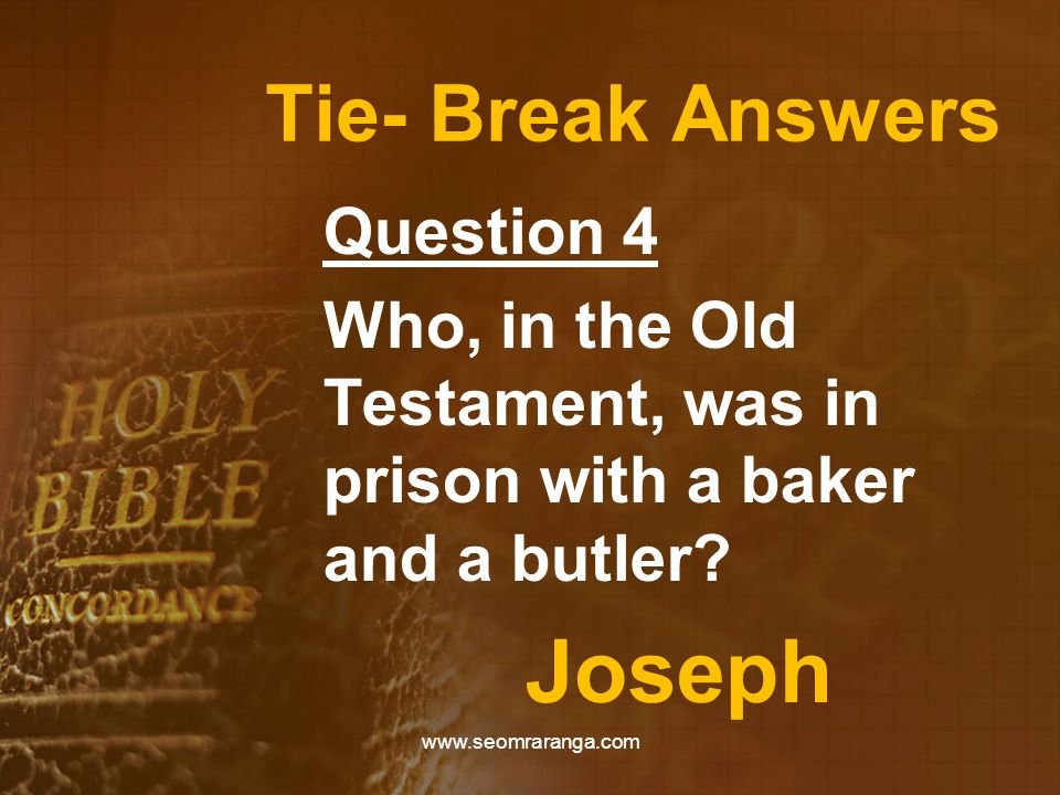 Tie- Break Answers Question 4 Who, in the Old Testament, was in prison with a baker and a butler? Joseph www.seomraranga.com