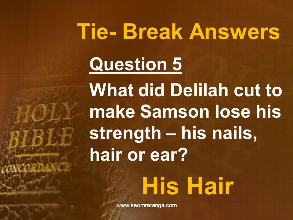 Tie- Break Answers Question 5 What did Delilah cut to make Samson lose his strength – his nails, hair or ear? His Hair www.seomraranga.com