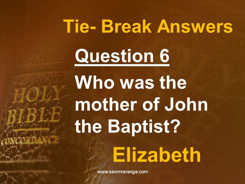 Tie- Break Answers Question 6 Who was the mother of John the Baptist? Elizabeth www.seomraranga.com