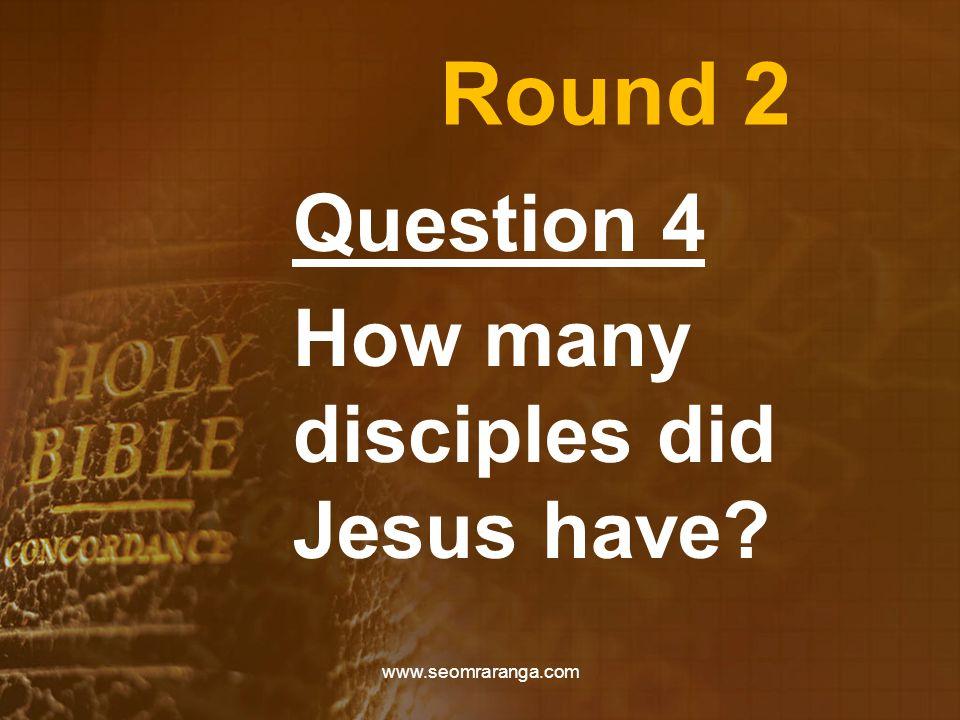 Round 2 Question 4 How many disciples did Jesus have? www.seomraranga.com