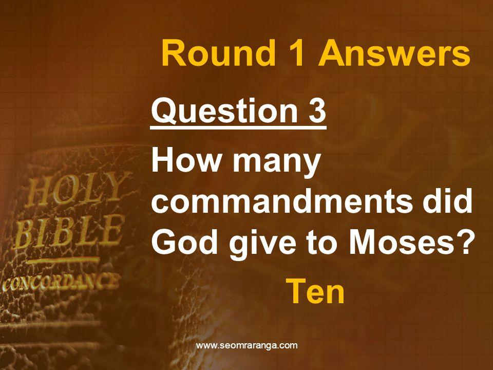 Round 1 Answers Question 3 How many commandments did God give to Moses? Ten www.seomraranga.com